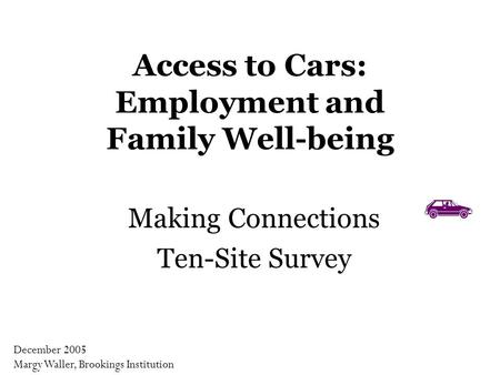 Access to Cars: Employment and Family Well-being Making Connections Ten-Site Survey December 2005 Margy Waller, Brookings Institution.