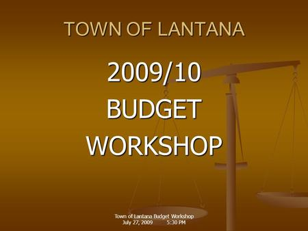 Town of Lantana Budget Workshop July 27, 2009 5:30 PM TOWN OF LANTANA 2009/10BUDGETWORKSHOP.
