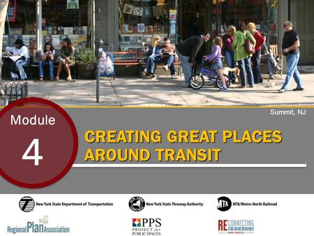 CREATING GREAT PLACES AROUND TRANSIT Module 4 Summit, NJ.