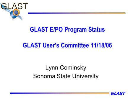 GLAST GLAST E/PO Program Status GLAST User's Committee 11/18/06 Lynn Cominsky Sonoma State University.