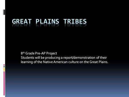 8 th Grade Pre-AP Project Students will be producing a report/demonstration of their learning of the Native American culture on the Great Plains.