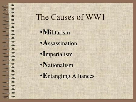 The Causes of WW1 M ilitarism A ssassination I mperialism N ationalism E ntangling Alliances.