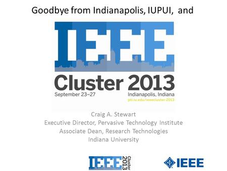 Goodbye from Indianapolis, IUPUI, and Craig A. Stewart Executive Director, Pervasive Technology Institute Associate Dean, Research Technologies Indiana.