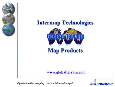 digital elevation mapping … for the information age! Intermap Technologies Map Products www.globalterrain.com.