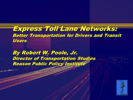Express Toll Lane Networks: Better Transportation for Drivers and Transit Users By Robert W. Poole, Jr. Director of Transportation Studies Reason Public.