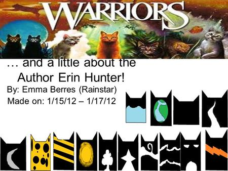 … and a little about the Author Erin Hunter! By: Emma Berres (Rainstar) Made on: 1/15/12 – 1/17/12.