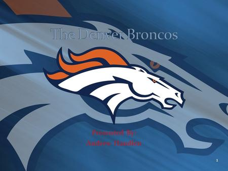 Presented By: Andrew Handlen 1. The history of the Denver Broncos can be found on the following sites below: History of Broncos #1 History of Broncos.