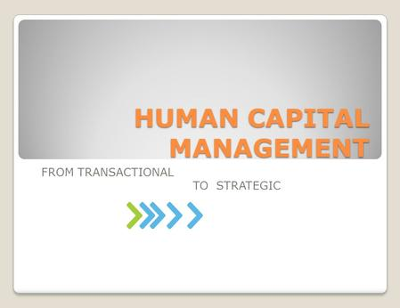 HUMAN CAPITAL MANAGEMENT FROM TRANSACTIONAL TO STRATEGIC.