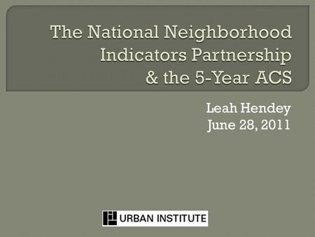 "Leah Hendey June 28, 2011.  Local data intermediaries in 35 cities  Goal: ""democratize information""  3 driving principles: Build/operate integrated."