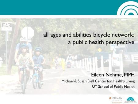 All ages and abilities bicycle network: a public health perspective Eileen Nehme, MPH Michael & Susan Dell Center for Healthy Living UT School of Public.