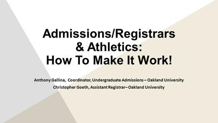 Admissions/Registrars & Athletics: How To Make It Work! Anthony Gallina, Coordinator, Undergraduate Admissions – Oakland University Christopher Goeth,