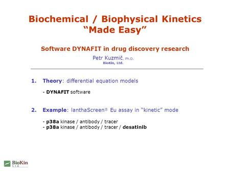 "Biochemical / Biophysical Kinetics ""Made Easy"" Software DYNAFIT in drug discovery research Petr Kuzmič, Ph.D. BioKin, Ltd. 1.Theory: differential equation."