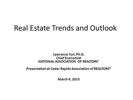 Real Estate Trends and Outlook Lawrence Yun, Ph.D. Chief Economist NATIONAL ASSOCIATION OF REALTORS ® Presentation at Cedar Rapids Association of REALTORS®