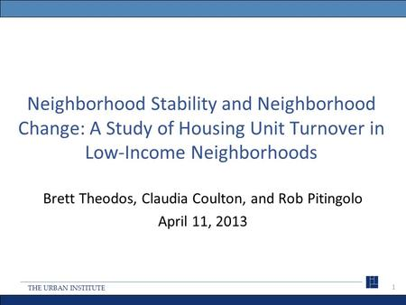 THE URBAN INSTITUTE Neighborhood Stability and Neighborhood Change: A Study of Housing Unit Turnover in Low-Income Neighborhoods Brett Theodos, Claudia.