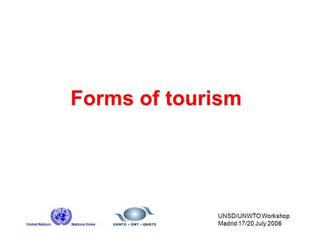United NationsNations Unies UNSD/UNWTO Workshop Madrid 17/20 July 2006 Forms of tourism.