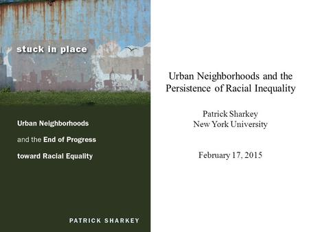 Urban Neighborhoods and the Persistence of Racial Inequality Patrick Sharkey New York University February 17, 2015.