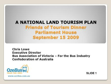 A NATIONAL LAND TOURISM PLAN Friends of Tourism Dinner Parliament House September 15 2009 Chris Lowe Executive Director Bus Association of Victoria – For.