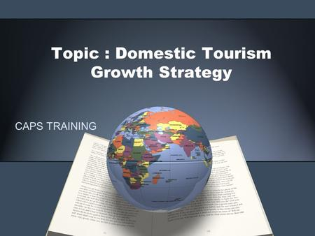 Topic : Domestic Tourism Growth Strategy CAPS TRAINING.