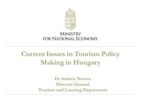 Current Issues in Tourism Policy Making in Hungary Dr Andrea Nemes Director General Tourism and Catering Department.