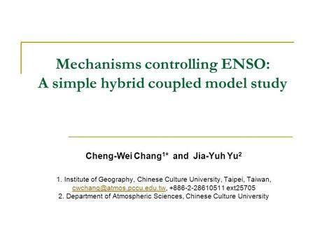 Mechanisms controlling ENSO: A simple hybrid coupled model study Cheng-Wei Chang 1 * and Jia-Yuh Yu 2 1. Institute of Geography, Chinese Culture University,