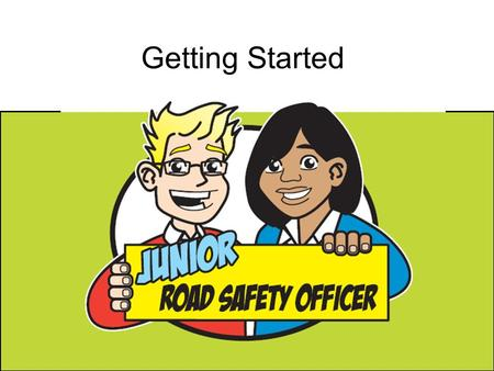 Getting Started. Congratulations on becoming the JRSOs for your school. Your job is to share road safety messages with other children in your school to.