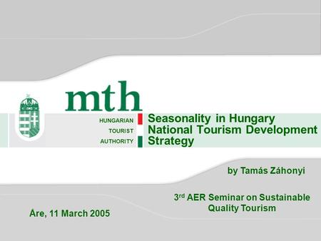 Seasonality in Hungary National Tourism Development Strategy HUNGARIAN TOURIST AUTHORITY by Tamás Záhonyi 3 rd AER Seminar on Sustainable Quality Tourism.