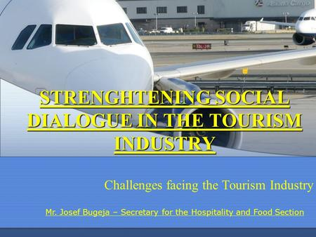 STRENGHTENING SOCIAL DIALOGUE IN THE TOURISM INDUSTRY Challenges facing the Tourism Industry Mr. Josef Bugeja – Secretary for the Hospitality <strong>and</strong> Food.