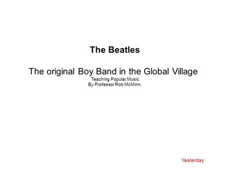 The Beatles The original Boy Band in the Global Village Teaching Popular Music By Professor Rob McMinn. Yesterday.