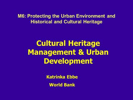 Cultural Heritage Management & Urban Development Katrinka Ebbe World Bank M6: Protecting the Urban Environment and Historical and Cultural Heritage.