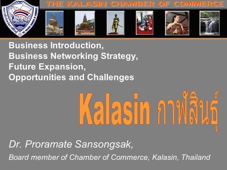 Business Introduction, Business Networking Strategy, Future Expansion, Opportunities and Challenges Dr. Proramate Sansongsak, Board member of Chamber of.