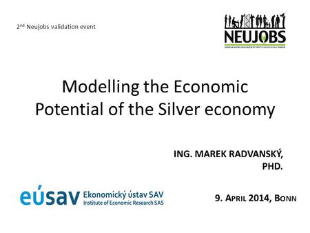 Modelling the Economic Potential of the Silver economy ING. MAREK RADVANSKÝ, PHD. 2 nd Neujobs validation event 9. A PRIL 2014, B ONN.