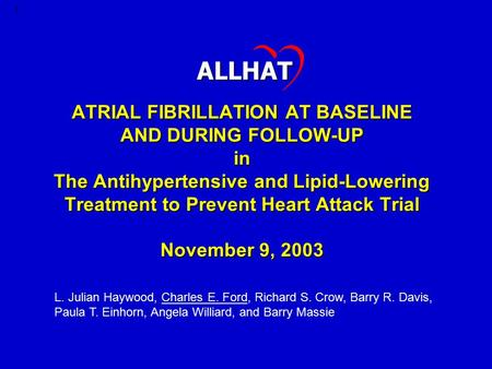 1 ATRIAL FIBRILLATION AT BASELINE AND DURING FOLLOW-UP in The Antihypertensive and Lipid-Lowering Treatment to Prevent Heart Attack Trial November 9, 2003.