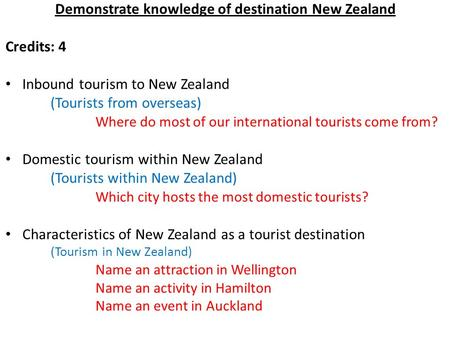 Demonstrate knowledge of destination New Zealand Credits: 4 Inbound tourism to New Zealand (Tourists from overseas) Where do most of our international.