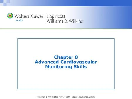 Copyright © 2010 Wolters Kluwer Health | Lippincott Williams & Wilkins Chapter 8 Advanced Cardiovascular Monitoring Skills.