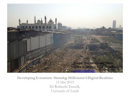 Developing E-tourism: Slumdog Millionaire's Digital Realities 15 May 2015 Dr Rodanthi Tzanelli, University of Leeds Image: Thomas Galvez, 'Open Space <strong>in</strong>.