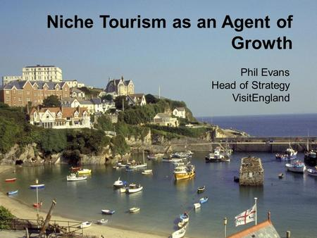 Niche Tourism as an Agent of Growth Phil Evans Head of Strategy VisitEngland.