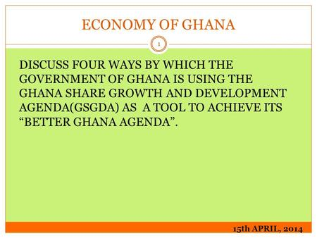 ECONOMY OF GHANA 15th APRIL, 2014 1 DISCUSS FOUR WAYS BY WHICH THE GOVERNMENT OF GHANA IS USING THE GHANA SHARE GROWTH AND DEVELOPMENT AGENDA(GSGDA) AS.