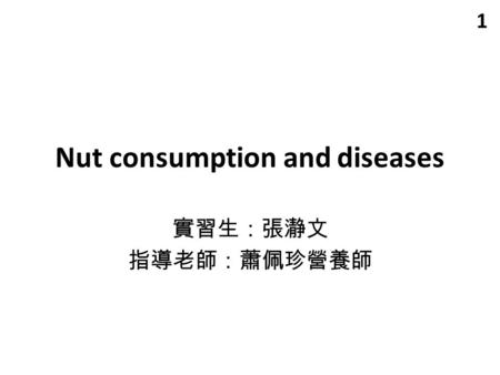Nut consumption and diseases 實習生:張瀞文 指導老師:蕭佩珍營養師 1.