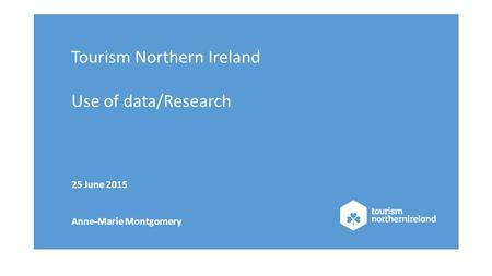 Tourism Northern Ireland Use of data/Research 25 June 2015 Anne-Marie Montgomery.