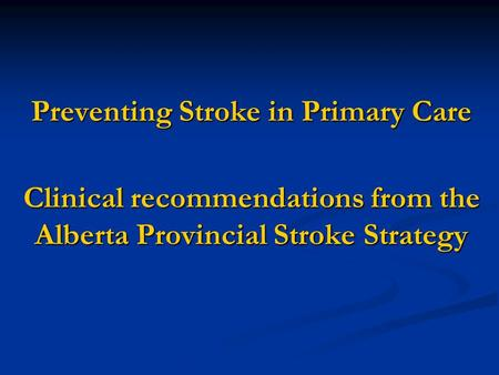 Preventing Stroke in Primary Care Clinical recommendations from the Alberta Provincial Stroke Strategy.