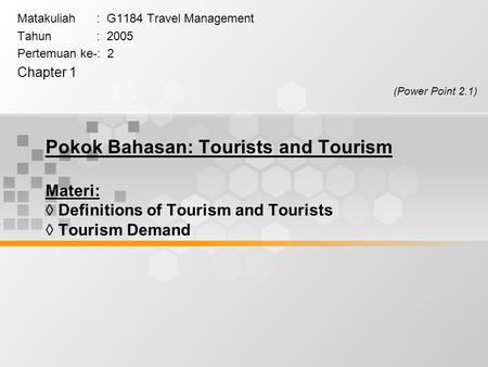 Pokok Bahasan: Tourists and Tourism Materi:  Definitions of Tourism and Tourists  Tourism Demand Matakuliah : G1184 Travel Management Tahun : 2005 Pertemuan.