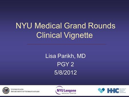 NYU Medical Grand Rounds Clinical Vignette Lisa Parikh, MD PGY 2 5/8/2012 U NITED S TATES D EPARTMENT OF V ETERANS A FFAIRS.