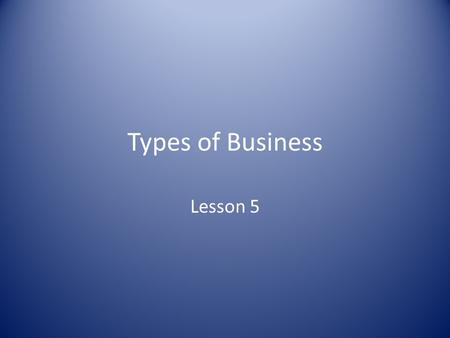 Types of Business Lesson 5. BUSINESS CLASSIFICATIONS Business organisations can be classified in a number of different ways. The key classifications include: