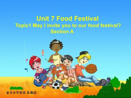 Unit 7 Food Festival Topic1 May I invite you to our food festival? Section A 金火中学英语 朱燕清.