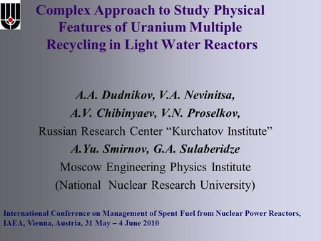 Complex Approach to Study Physical Features of Uranium Multiple Recycling in Light Water Reactors A.A. Dudnikov, V.A. Nevinitsa, A.V. Chibinyaev, V.N.