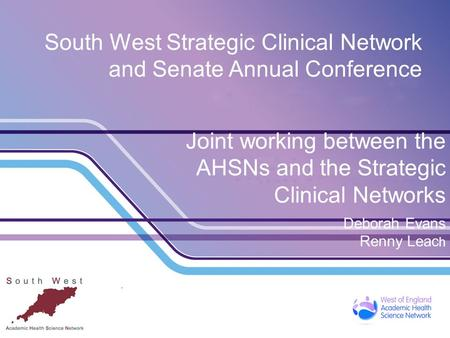 South West Strategic Clinical Network and Senate Annual Conference Joint working between the AHSNs and the Strategic Clinical Networks Deborah Evans Renny.