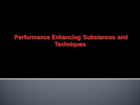 Performance Enhancing Substances and Techniques Performance Enhancing Substances and Techniques.