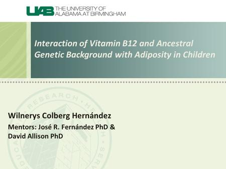 Interaction of Vitamin B12 and Ancestral Genetic Background with Adiposity in Children Wilnerys Colberg Hernández Mentors: José R. Fernández PhD & David.