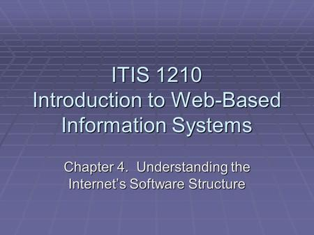 ITIS 1210 Introduction to Web-Based Information Systems Chapter 4. Understanding the Internet's Software Structure.