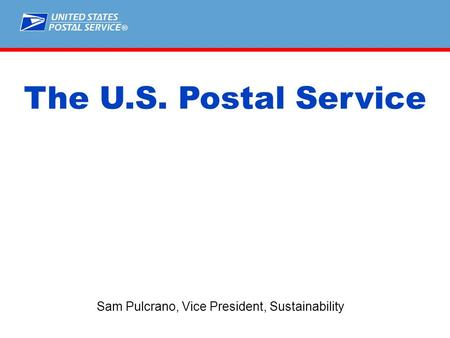 ® Sam Pulcrano, Vice President, Sustainability The U.S. Postal Service.